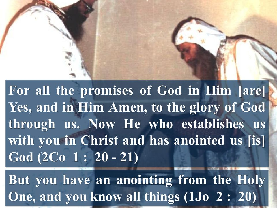 For all the promises of God in Him [are] Yes, and in Him Amen, to the glory of God through us. Now He who establishes us with you in Christ and has anointed us [is] God (2Co 1 : 20 - 21)